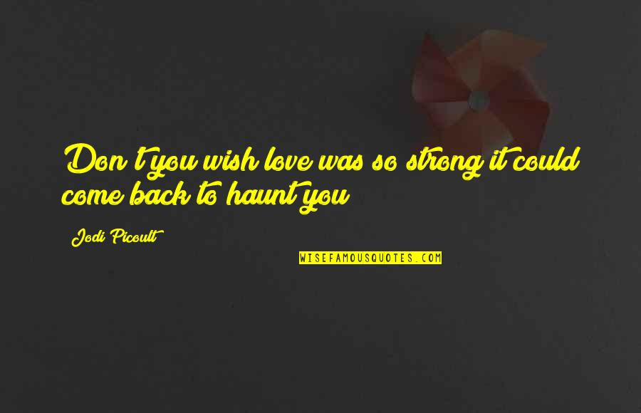 Wish You Were Back Quotes By Jodi Picoult: Don't you wish love was so strong it