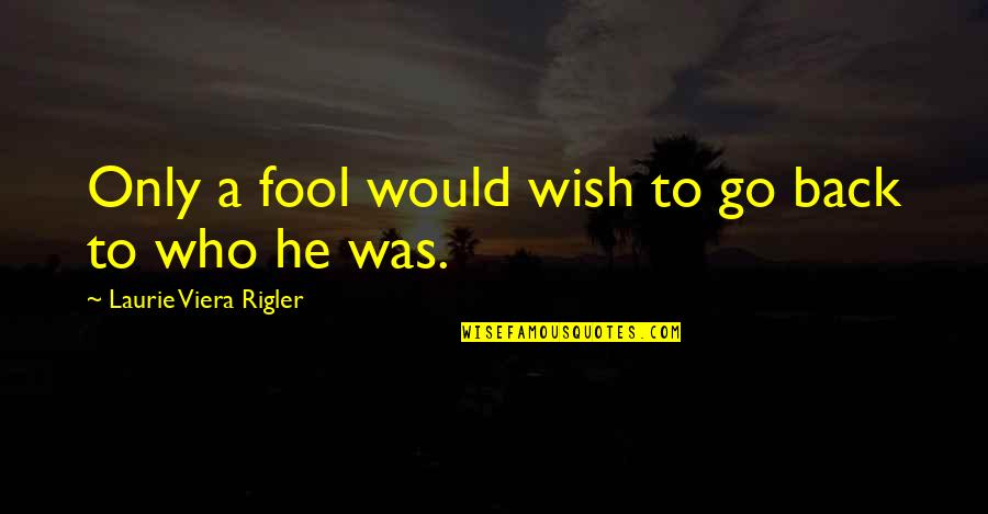 Wish You Were Back Quotes By Laurie Viera Rigler: Only a fool would wish to go back