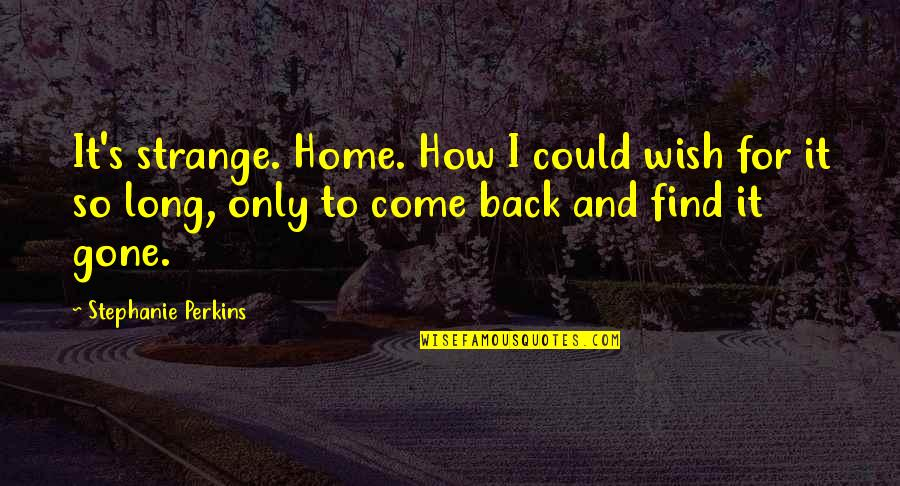 Wish You Were Back Quotes By Stephanie Perkins: It's strange. Home. How I could wish for
