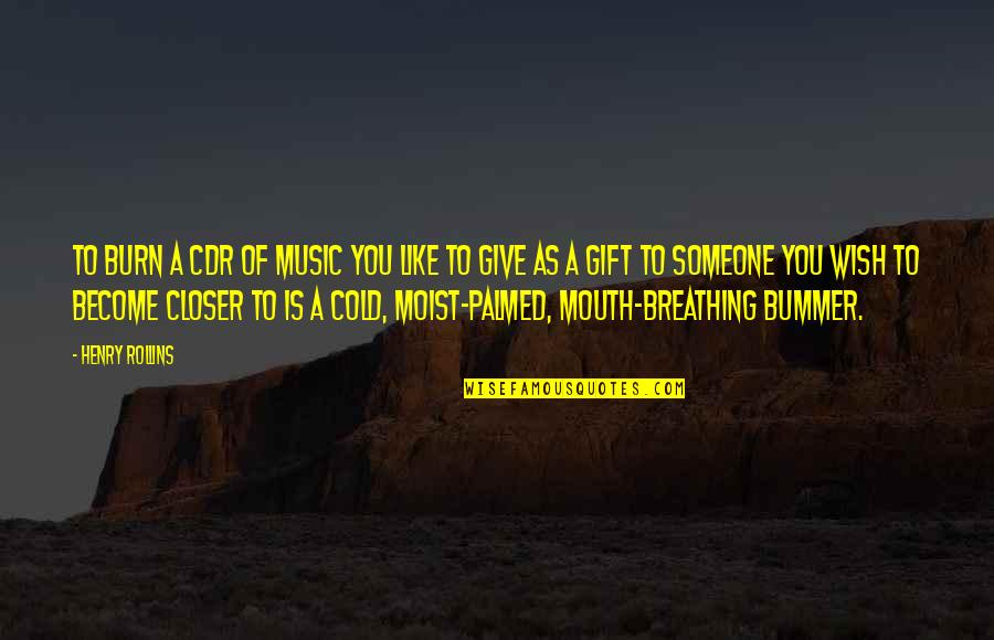 Wish You Were Closer Quotes By Henry Rollins: To burn a CDR of music you like