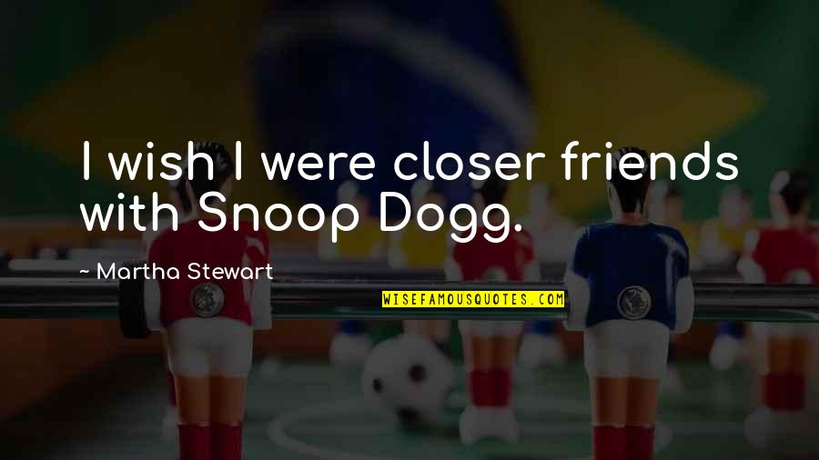 Wish You Were Closer Quotes By Martha Stewart: I wish I were closer friends with Snoop