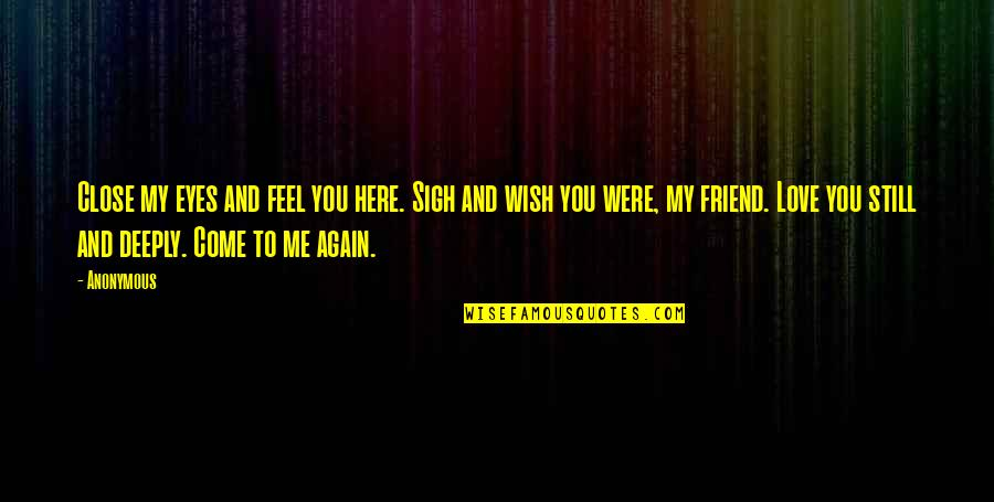 Wish You Were Still Here Quotes By Anonymous: Close my eyes and feel you here. Sigh