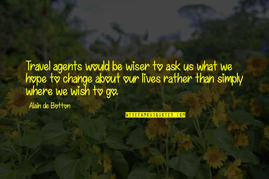 Wish You Would Change Quotes By Alain De Botton: Travel agents would be wiser to ask us