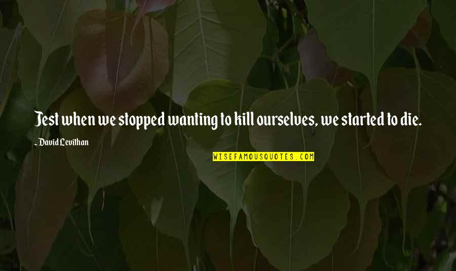 Wishes For Marriage Anniversary Quotes By David Levithan: Jest when we stopped wanting to kill ourselves,