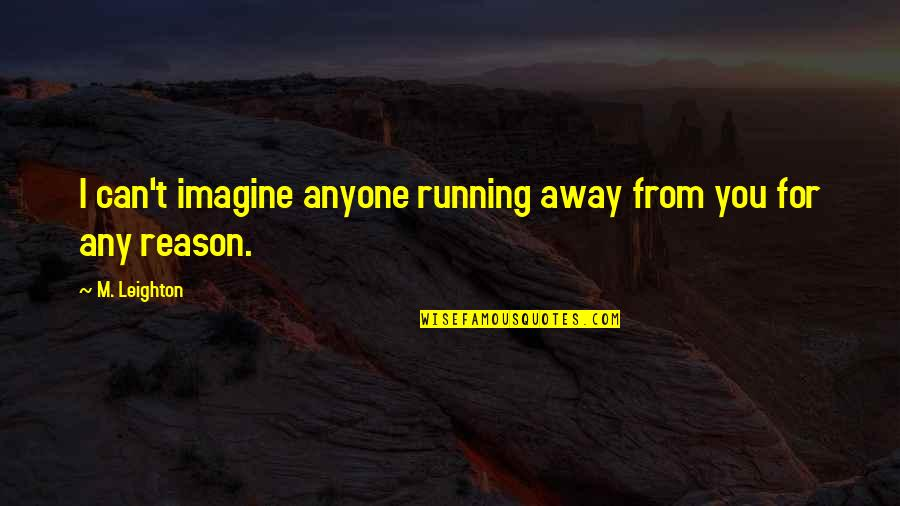 Wishes For Marriage Anniversary Quotes By M. Leighton: I can't imagine anyone running away from you