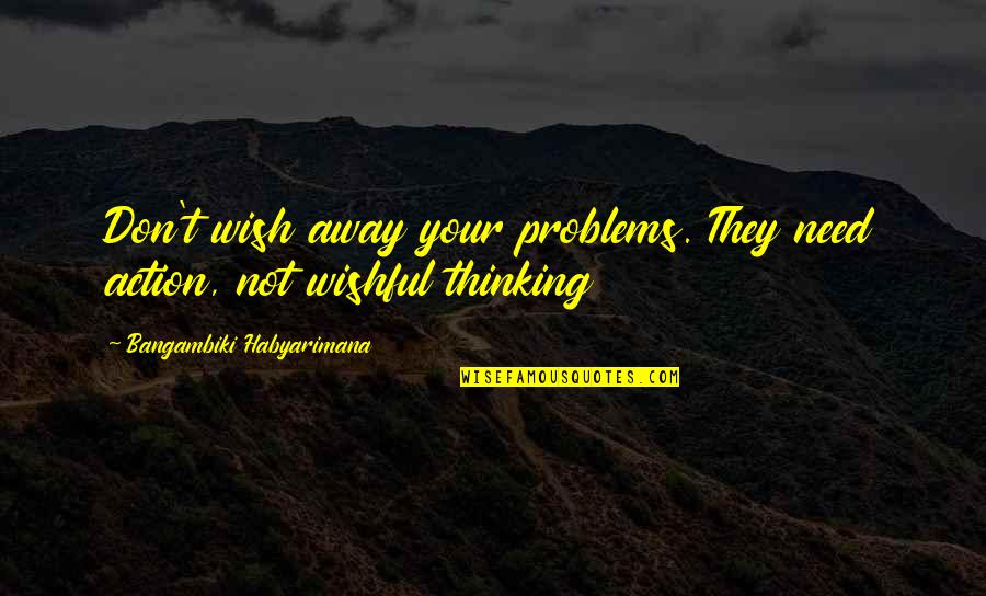 Wishes For Success Quotes By Bangambiki Habyarimana: Don't wish away your problems. They need action,
