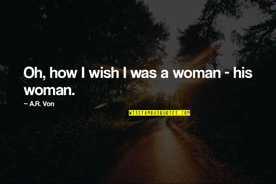 Wishful Thinking Love Quotes By A.R. Von: Oh, how I wish I was a woman