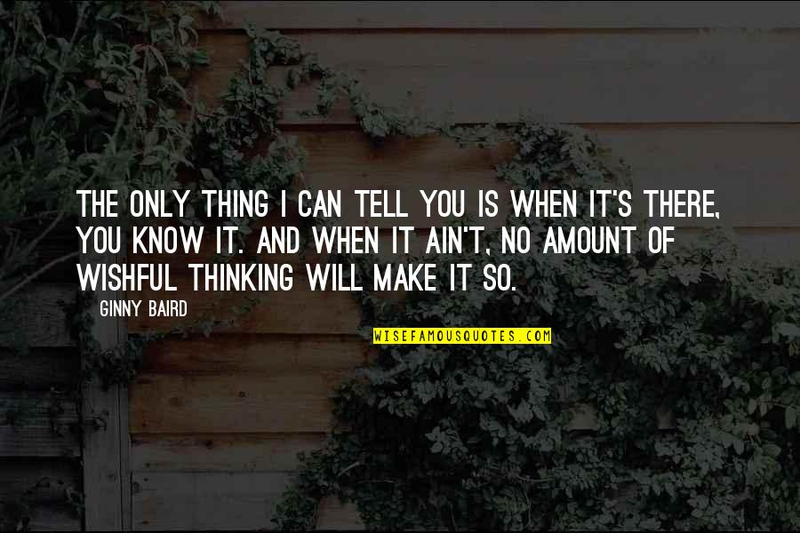 Wishful Thinking Love Quotes By Ginny Baird: The only thing I can tell you is