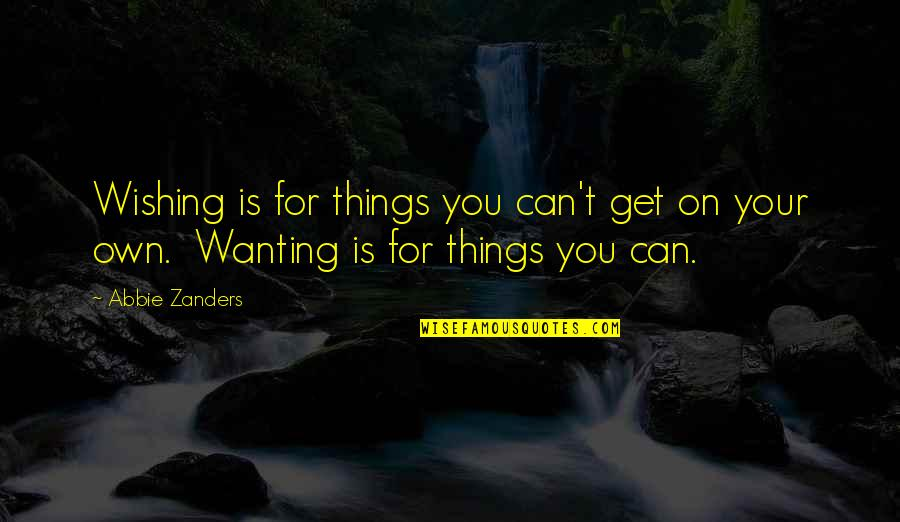 Wishing You Quotes By Abbie Zanders: Wishing is for things you can't get on