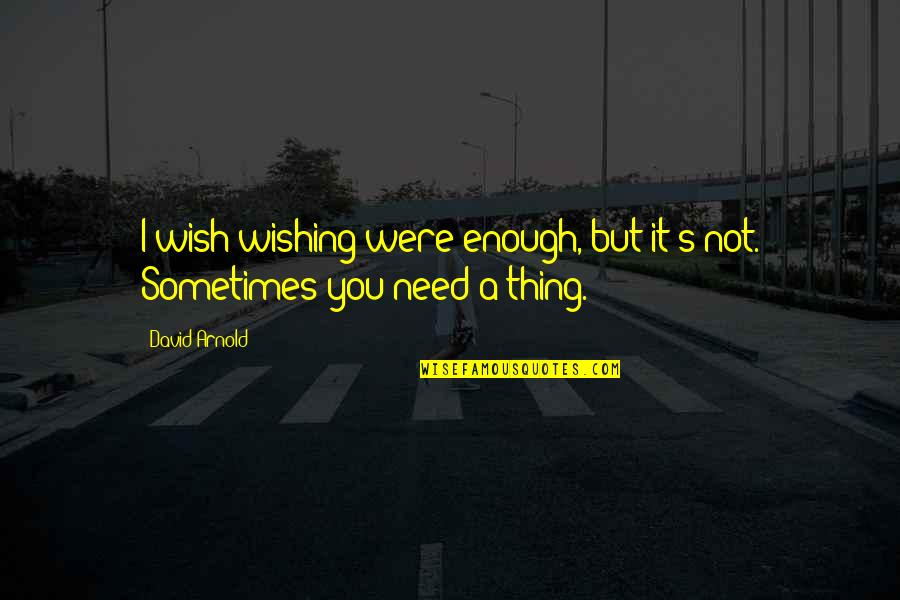 Wishing You Quotes By David Arnold: I wish wishing were enough, but it's not.