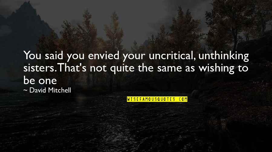 Wishing You Quotes By David Mitchell: You said you envied your uncritical, unthinking sisters.That's