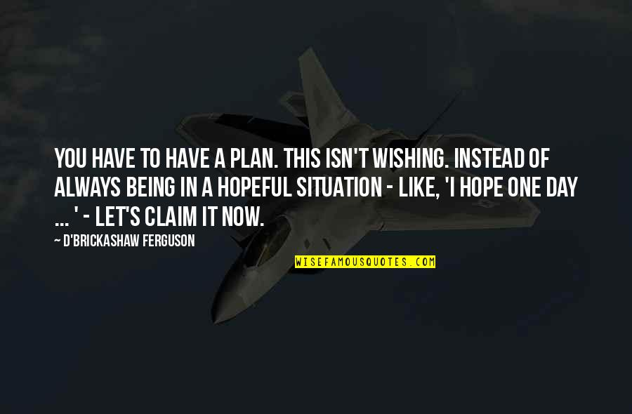 Wishing You Quotes By D'Brickashaw Ferguson: You have to have a plan. This isn't