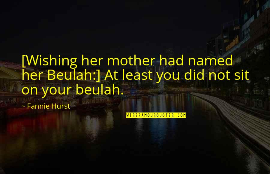 Wishing You Quotes By Fannie Hurst: [Wishing her mother had named her Beulah:] At