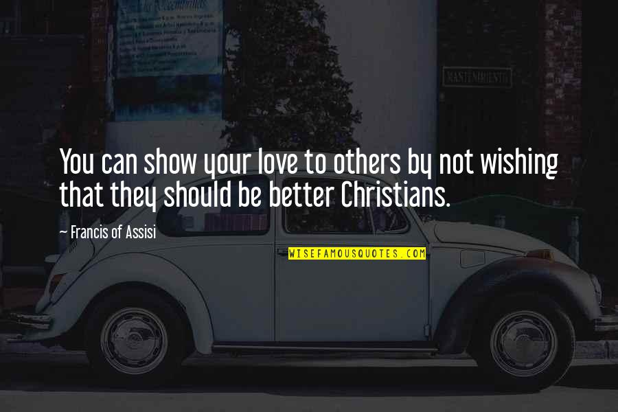 Wishing You Quotes By Francis Of Assisi: You can show your love to others by