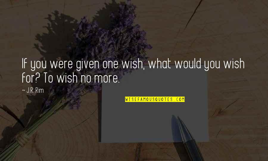 Wishing You Quotes By J.R. Rim: If you were given one wish, what would