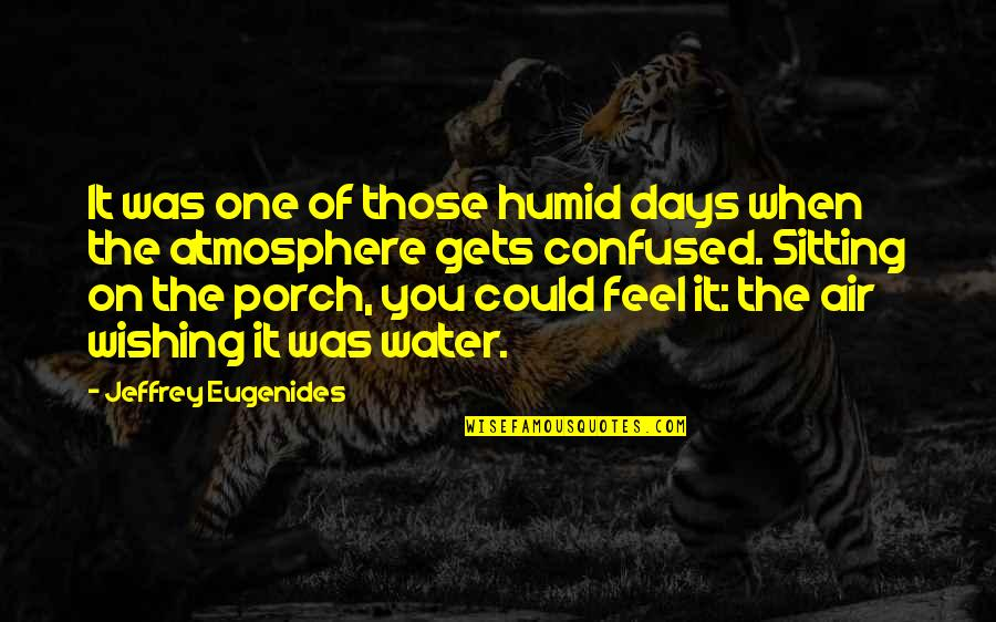 Wishing You Quotes By Jeffrey Eugenides: It was one of those humid days when