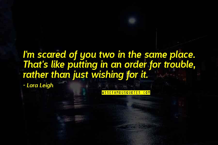 Wishing You Quotes By Lora Leigh: I'm scared of you two in the same