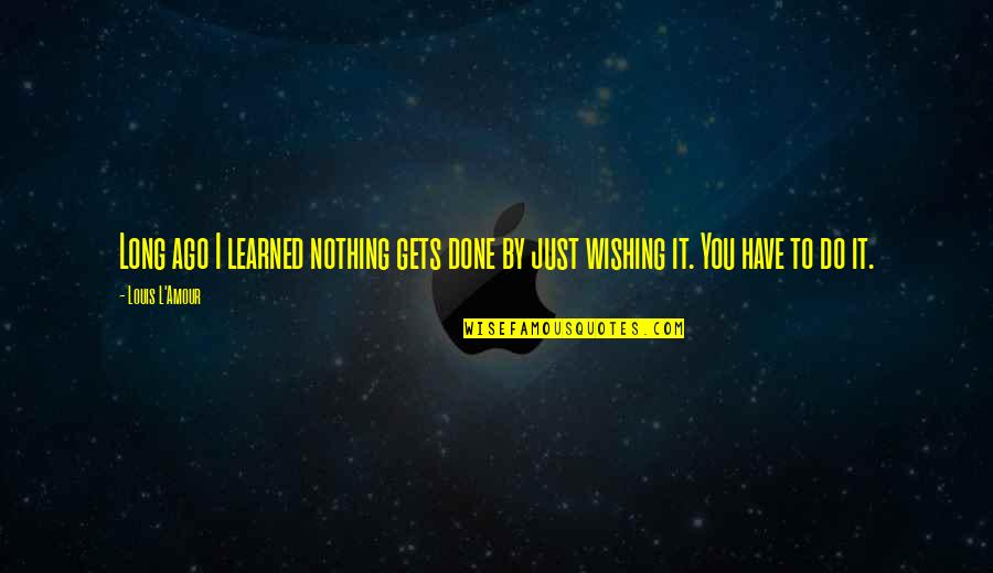 Wishing You Quotes By Louis L'Amour: Long ago I learned nothing gets done by