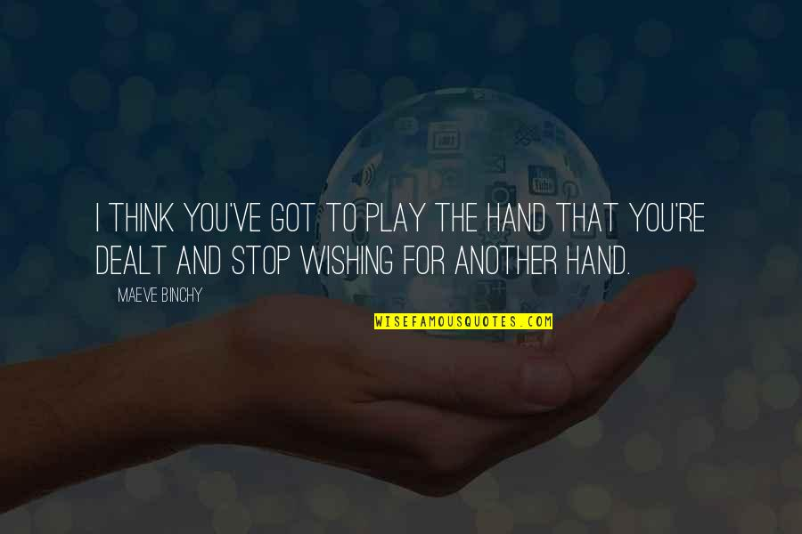 Wishing You Quotes By Maeve Binchy: I think you've got to play the hand