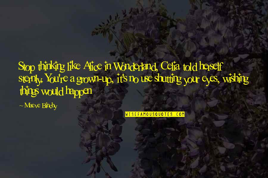 Wishing You Quotes By Maeve Binchy: Stop thinking like Alice in Wonderland, Celia told