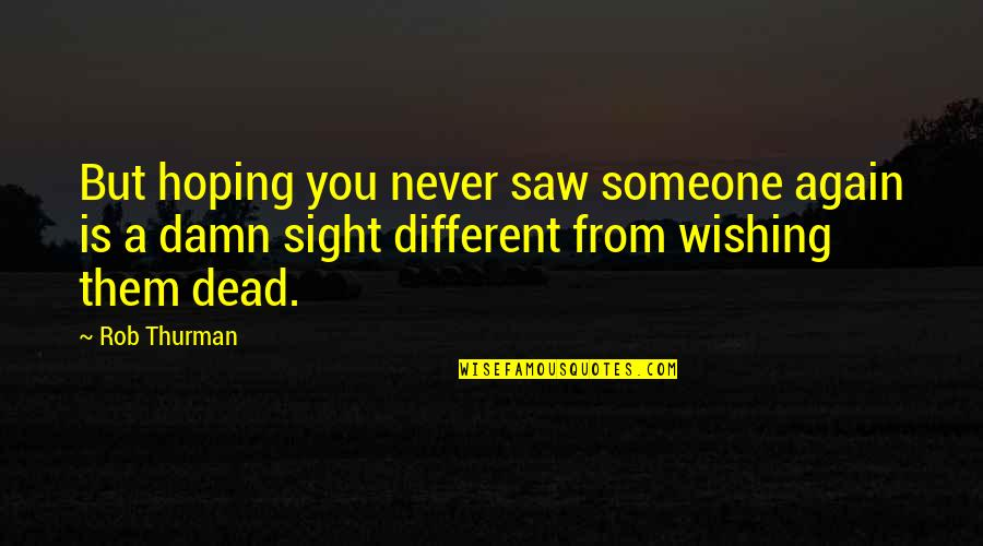 Wishing You Quotes By Rob Thurman: But hoping you never saw someone again is
