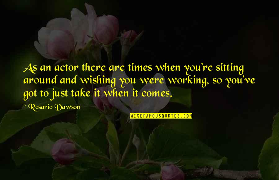 Wishing You Quotes By Rosario Dawson: As an actor there are times when you're