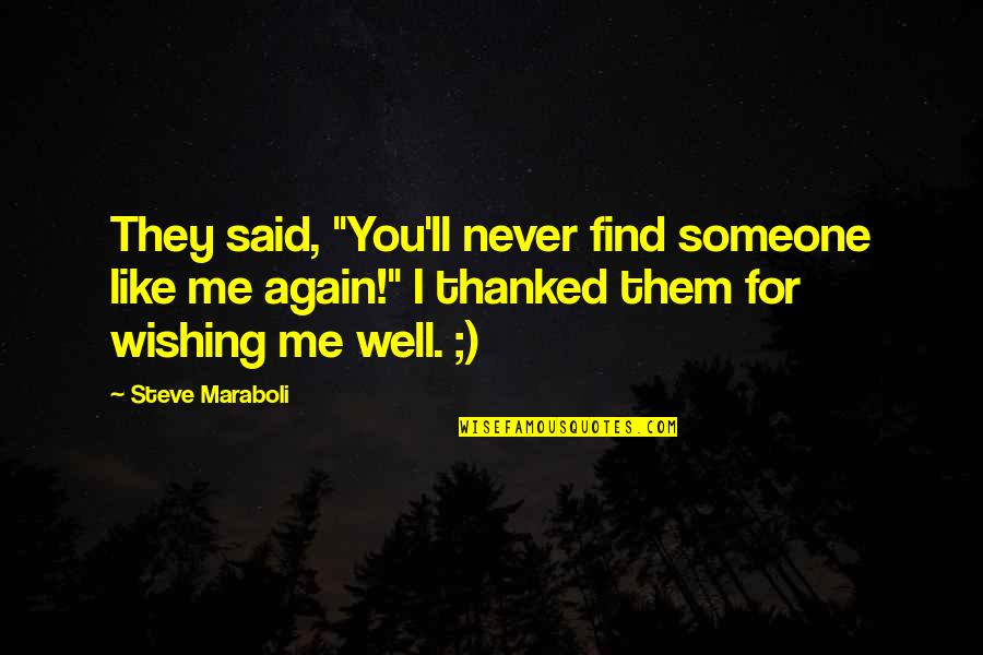 "Wishing You Quotes By Steve Maraboli: They said, ""You'll never find someone like me"