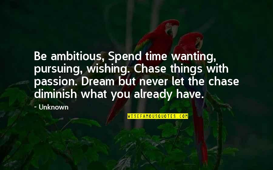 Wishing You Quotes By Unknown: Be ambitious, Spend time wanting, pursuing, wishing. Chase