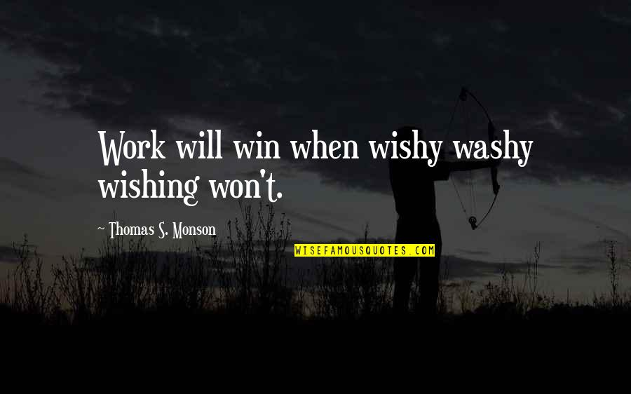 Wishy Washy Quotes By Thomas S. Monson: Work will win when wishy washy wishing won't.
