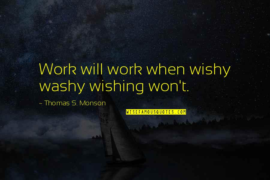 Wishy Washy Quotes By Thomas S. Monson: Work will work when wishy washy wishing won't.