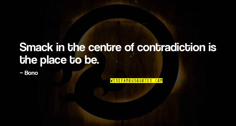 Wising Up Quotes By Bono: Smack in the centre of contradiction is the