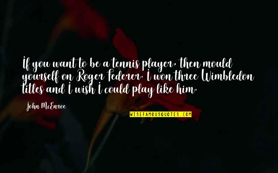 Wising Up Quotes By John McEnroe: If you want to be a tennis player,