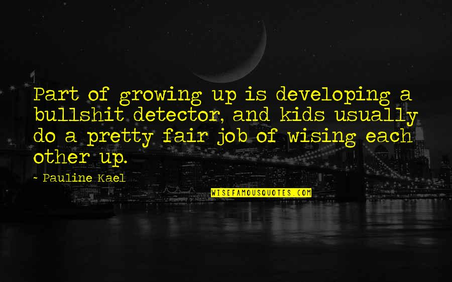 Wising Up Quotes By Pauline Kael: Part of growing up is developing a bullshit
