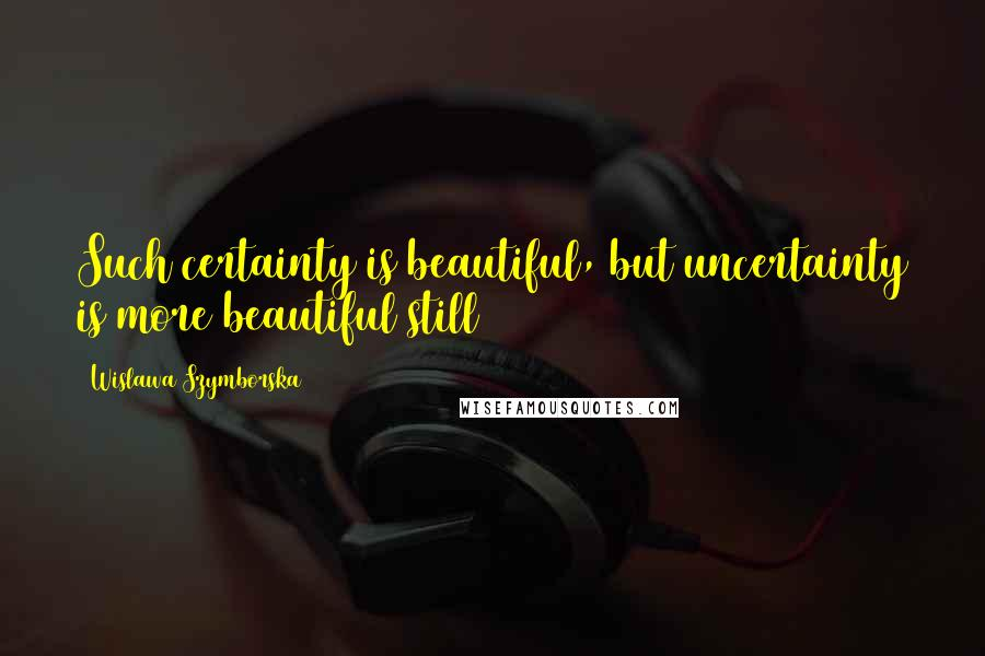 Wislawa Szymborska quotes: Such certainty is beautiful, but uncertainty is more beautiful still