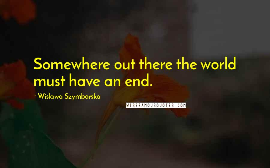 Wislawa Szymborska quotes: Somewhere out there the world must have an end.