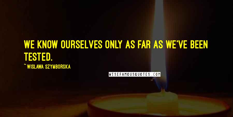 Wislawa Szymborska quotes: We know ourselves only as far as we've been tested.
