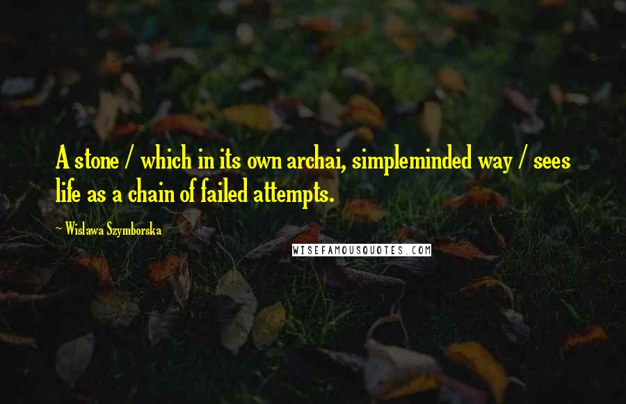 Wislawa Szymborska quotes: A stone / which in its own archai, simpleminded way / sees life as a chain of failed attempts.