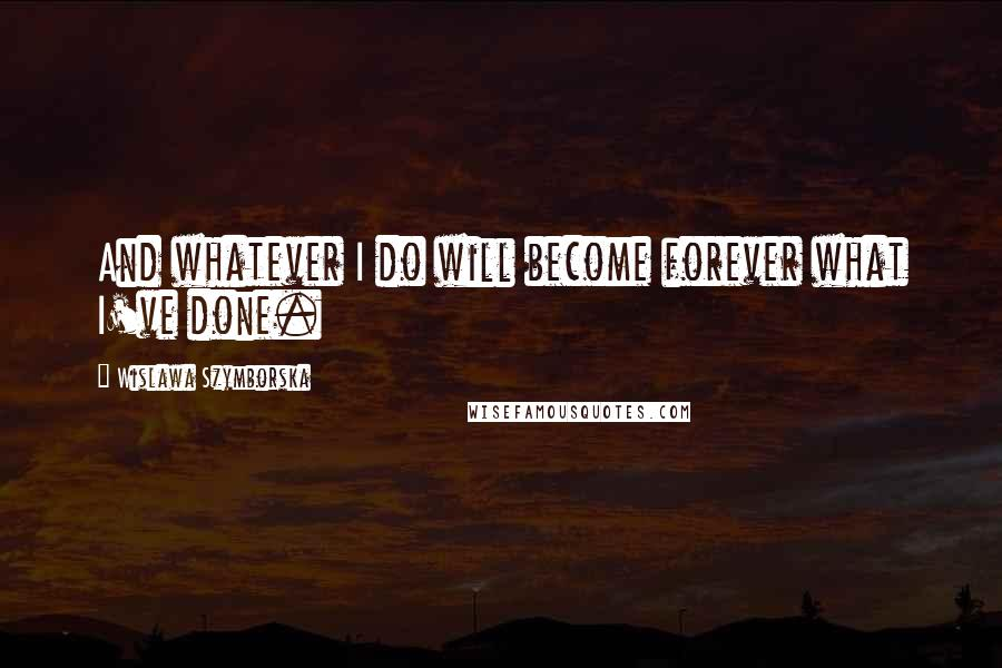 Wislawa Szymborska quotes: And whatever I do will become forever what I've done.