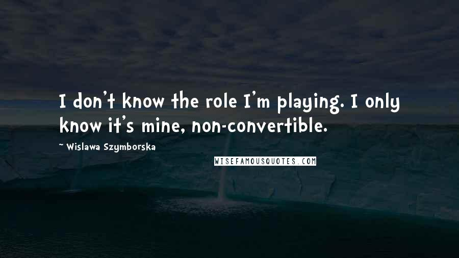 Wislawa Szymborska quotes: I don't know the role I'm playing. I only know it's mine, non-convertible.