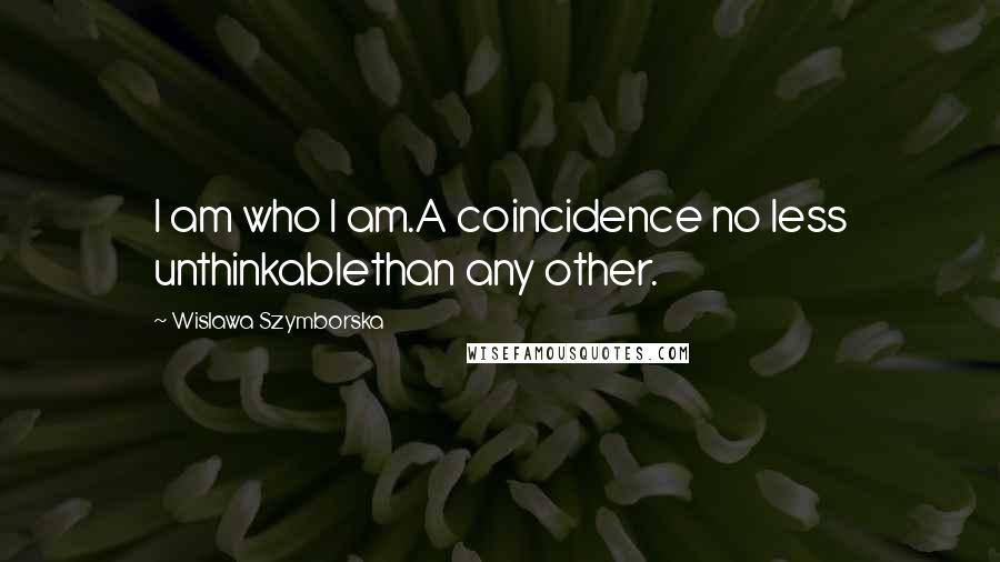 Wislawa Szymborska quotes: I am who I am.A coincidence no less unthinkablethan any other.