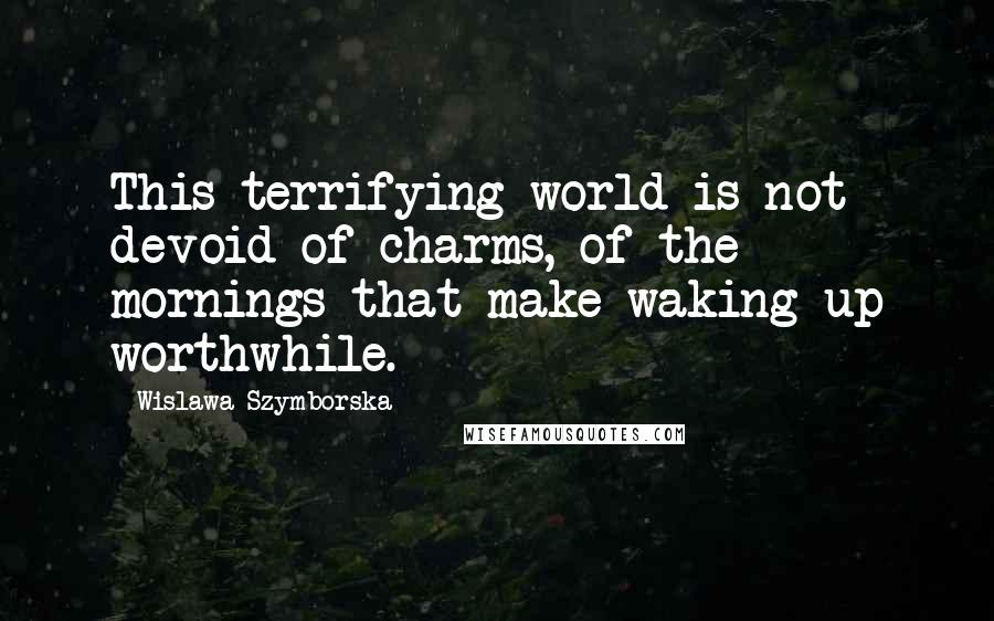 Wislawa Szymborska quotes: This terrifying world is not devoid of charms, of the mornings that make waking up worthwhile.