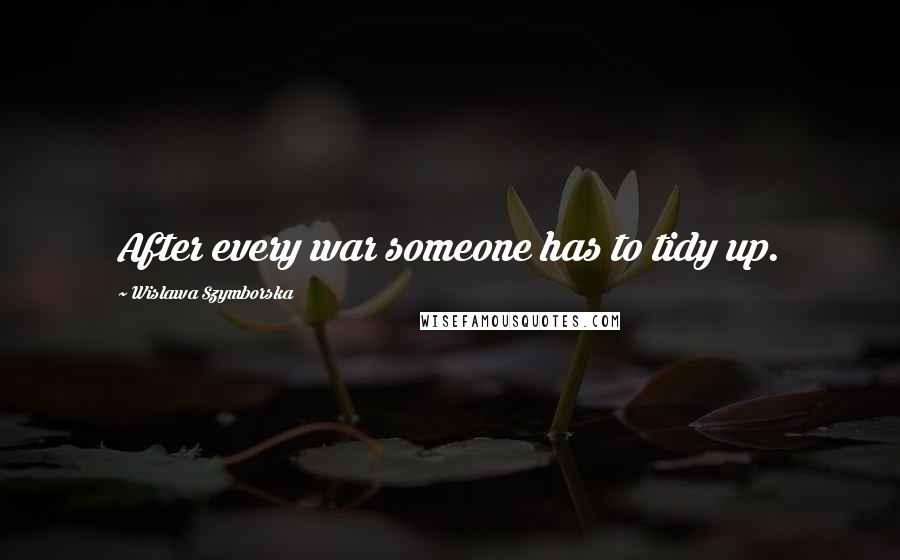 Wislawa Szymborska quotes: After every war someone has to tidy up.