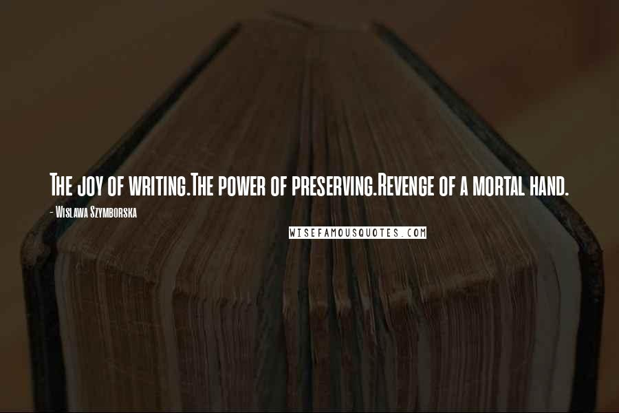 Wislawa Szymborska quotes: The joy of writing.The power of preserving.Revenge of a mortal hand.