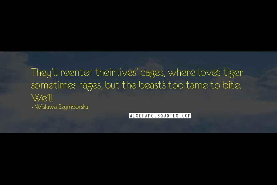 Wislawa Szymborska quotes: They'll reenter their lives' cages, where love's tiger sometimes rages, but the beast's too tame to bite. We'll