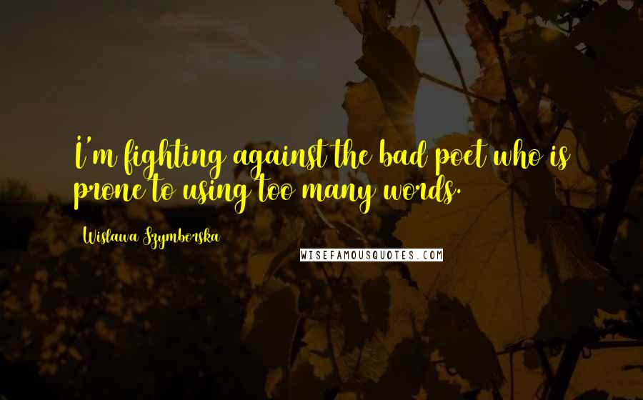 Wislawa Szymborska quotes: I'm fighting against the bad poet who is prone to using too many words.