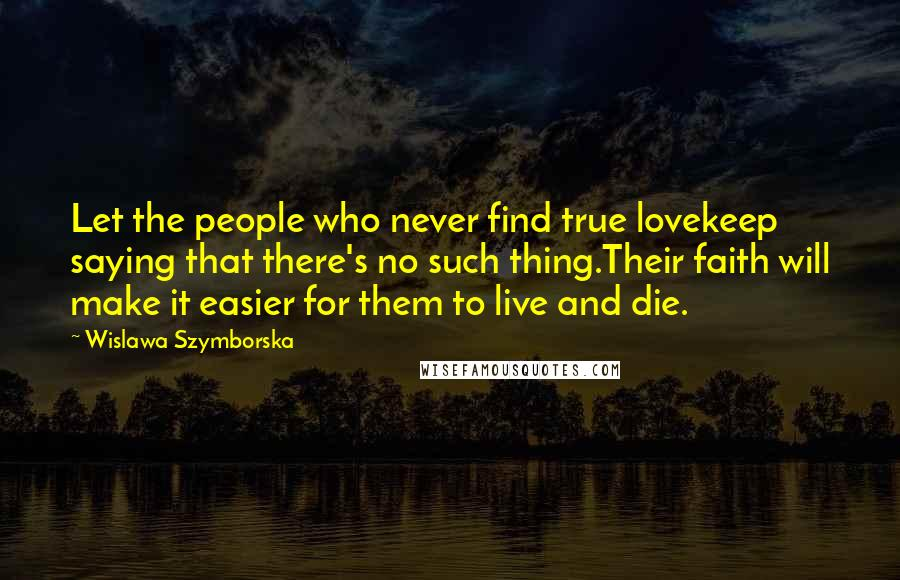 Wislawa Szymborska quotes: Let the people who never find true lovekeep saying that there's no such thing.Their faith will make it easier for them to live and die.