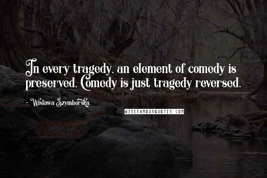 Wislawa Szymborska quotes: In every tragedy, an element of comedy is preserved. Comedy is just tragedy reversed.