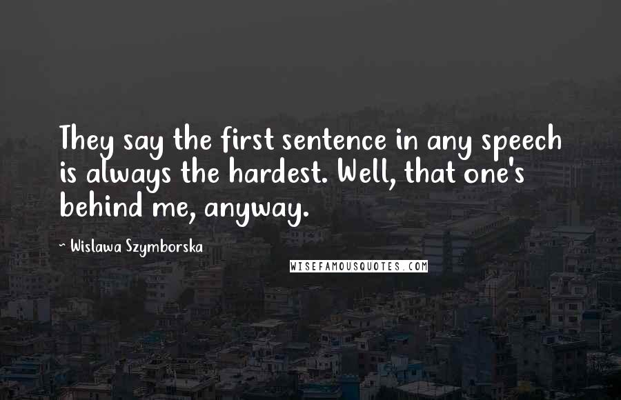 Wislawa Szymborska quotes: They say the first sentence in any speech is always the hardest. Well, that one's behind me, anyway.