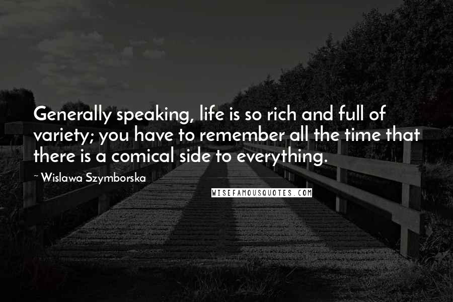 Wislawa Szymborska quotes: Generally speaking, life is so rich and full of variety; you have to remember all the time that there is a comical side to everything.