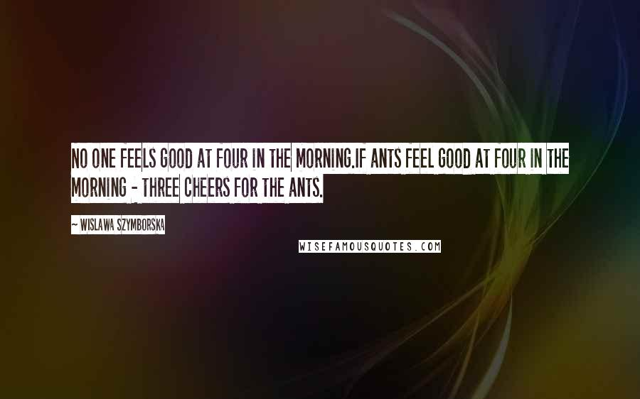 Wislawa Szymborska quotes: No one feels good at four in the morning.If ants feel good at four in the morning - three cheers for the ants.